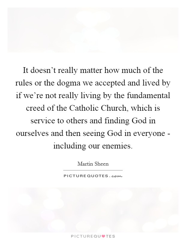 It doesn't really matter how much of the rules or the dogma we accepted and lived by if we're not really living by the fundamental creed of the Catholic Church, which is service to others and finding God in ourselves and then seeing God in everyone - including our enemies Picture Quote #1