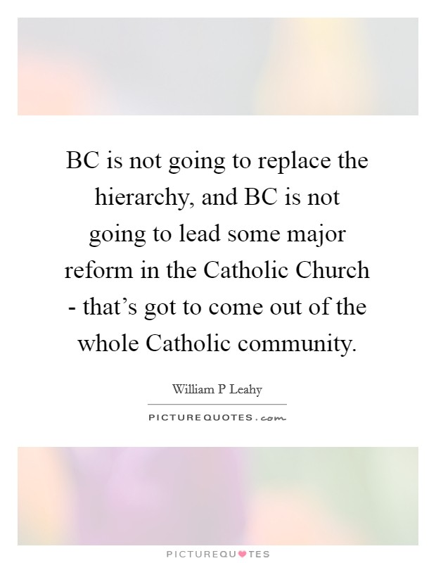 BC is not going to replace the hierarchy, and BC is not going to lead some major reform in the Catholic Church - that's got to come out of the whole Catholic community Picture Quote #1