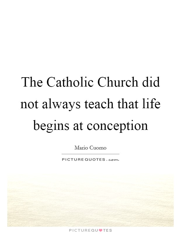 The Catholic Church did not always teach that life begins at conception Picture Quote #1