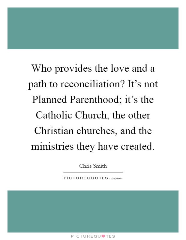 Who provides the love and a path to reconciliation? It's not Planned Parenthood; it's the Catholic Church, the other Christian churches, and the ministries they have created Picture Quote #1