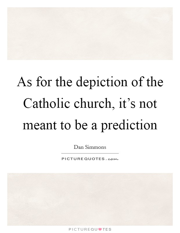 As for the depiction of the Catholic church, it's not meant to be a prediction Picture Quote #1