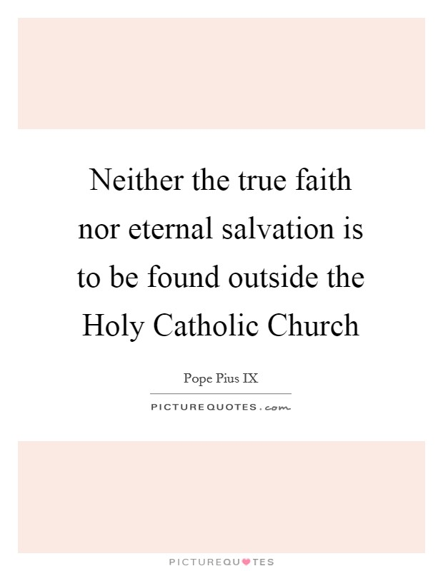 Neither the true faith nor eternal salvation is to be found outside the Holy Catholic Church Picture Quote #1