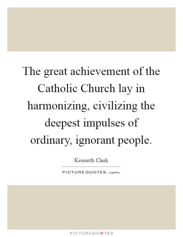 The great achievement of the Catholic Church lay in harmonizing, civilizing the deepest impulses of ordinary, ignorant people Picture Quote #1