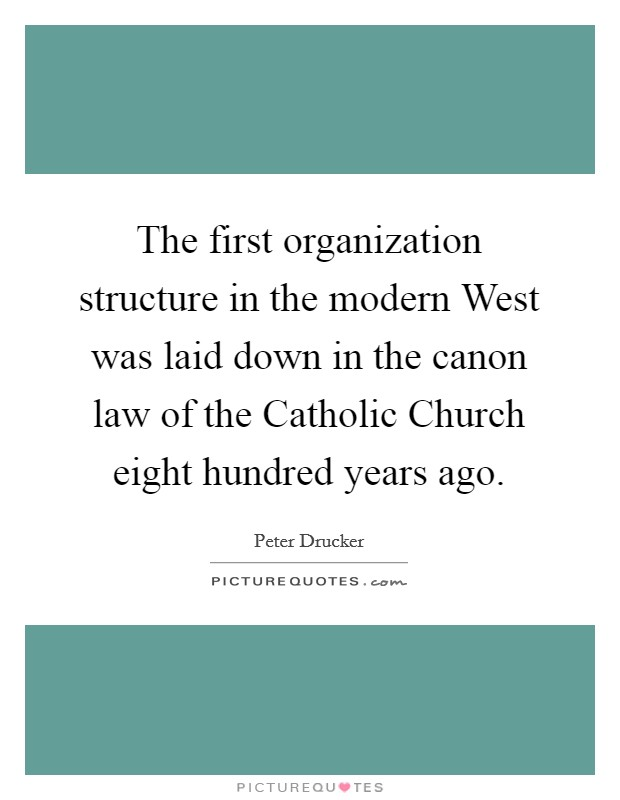 The first organization structure in the modern West was laid down in the canon law of the Catholic Church eight hundred years ago Picture Quote #1