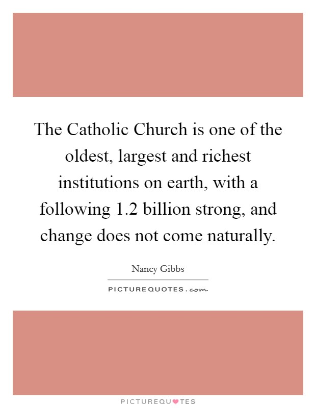 The Catholic Church is one of the oldest, largest and richest institutions on earth, with a following 1.2 billion strong, and change does not come naturally Picture Quote #1