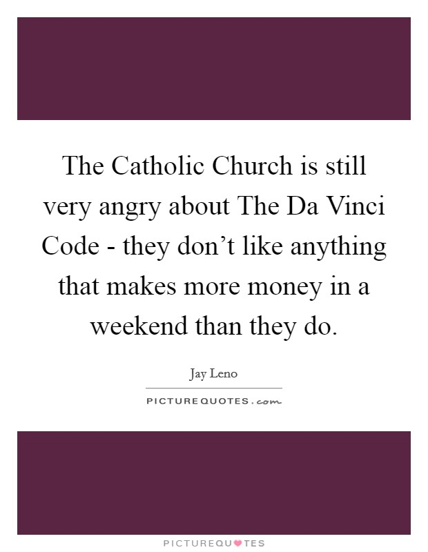 The Catholic Church is still very angry about The Da Vinci Code - they don't like anything that makes more money in a weekend than they do Picture Quote #1