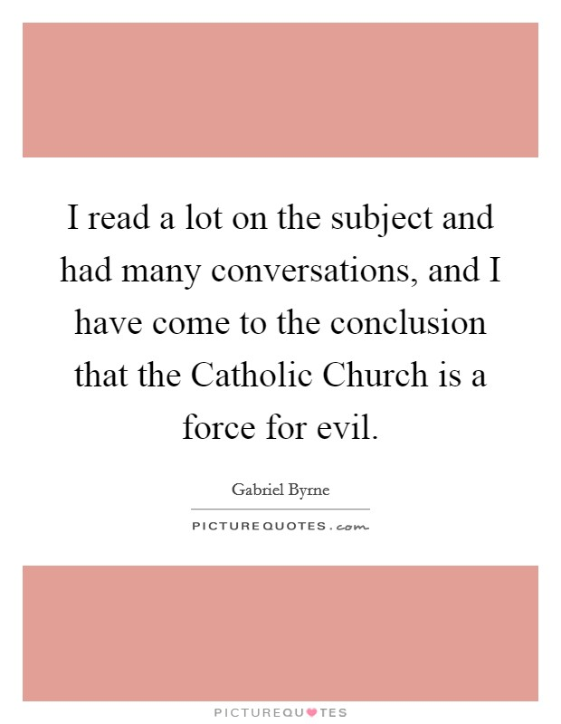 I read a lot on the subject and had many conversations, and I have come to the conclusion that the Catholic Church is a force for evil Picture Quote #1