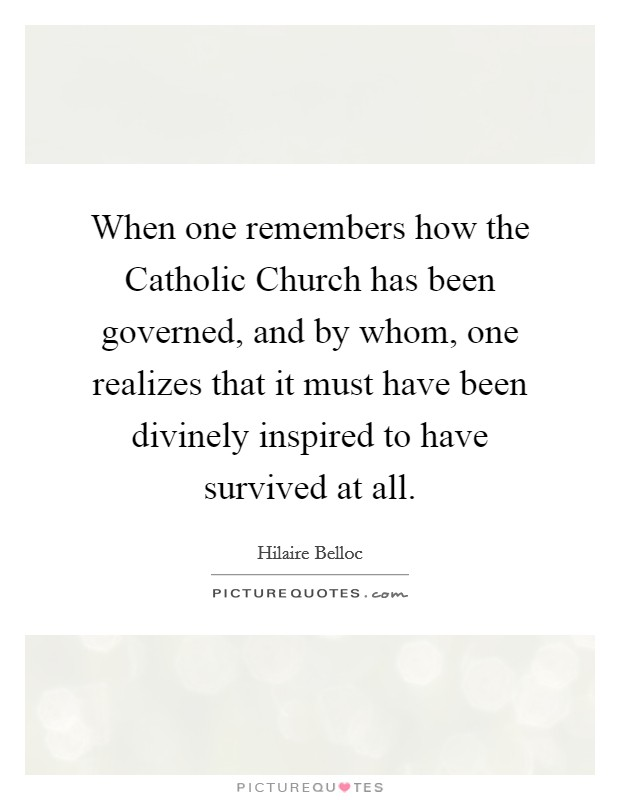 When one remembers how the Catholic Church has been governed, and by whom, one realizes that it must have been divinely inspired to have survived at all Picture Quote #1