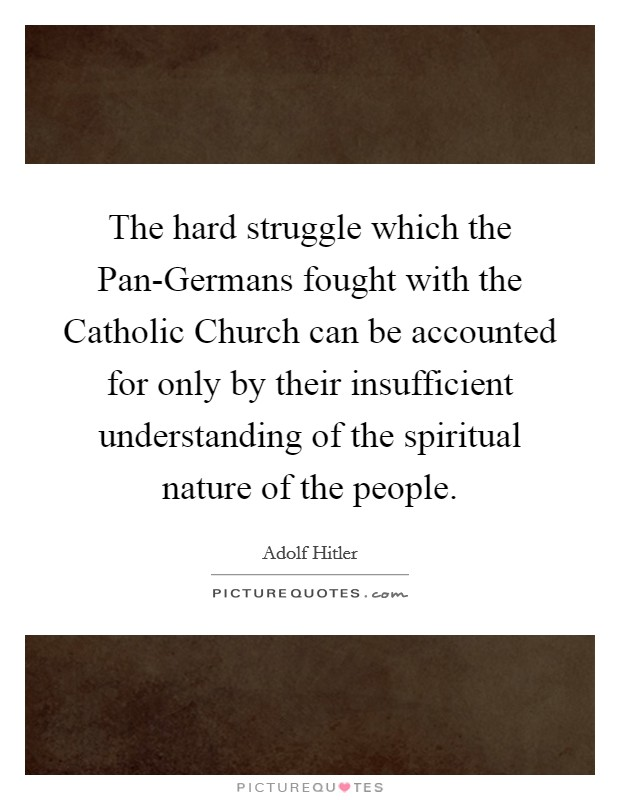 The hard struggle which the Pan-Germans fought with the Catholic Church can be accounted for only by their insufficient understanding of the spiritual nature of the people Picture Quote #1