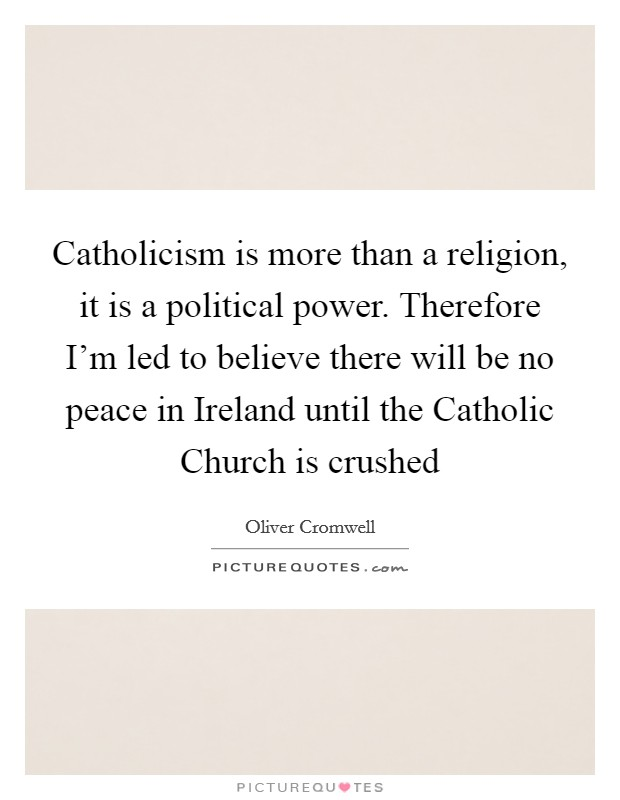 Catholicism is more than a religion, it is a political power. Therefore I'm led to believe there will be no peace in Ireland until the Catholic Church is crushed Picture Quote #1