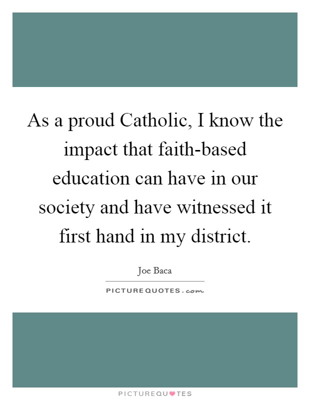 As a proud Catholic, I know the impact that faith-based education can have in our society and have witnessed it first hand in my district Picture Quote #1