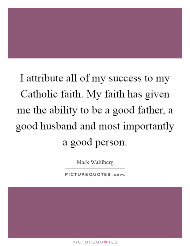 I attribute all of my success to my Catholic faith. My faith has given me the ability to be a good father, a good husband and most importantly a good person Picture Quote #1