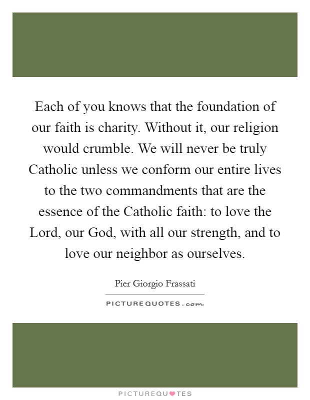Each of you knows that the foundation of our faith is charity. Without it, our religion would crumble. We will never be truly Catholic unless we conform our entire lives to the two commandments that are the essence of the Catholic faith: to love the Lord, our God, with all our strength, and to love our neighbor as ourselves Picture Quote #1