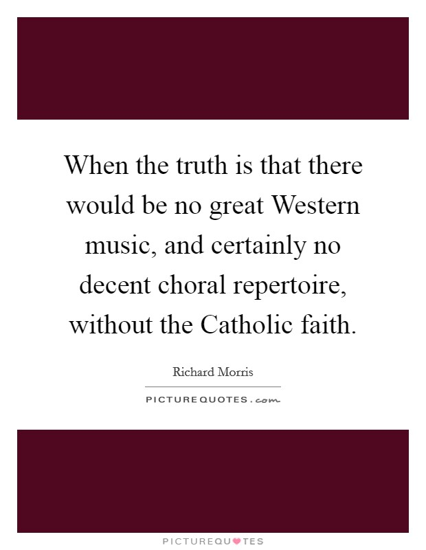 When the truth is that there would be no great Western music, and certainly no decent choral repertoire, without the Catholic faith Picture Quote #1