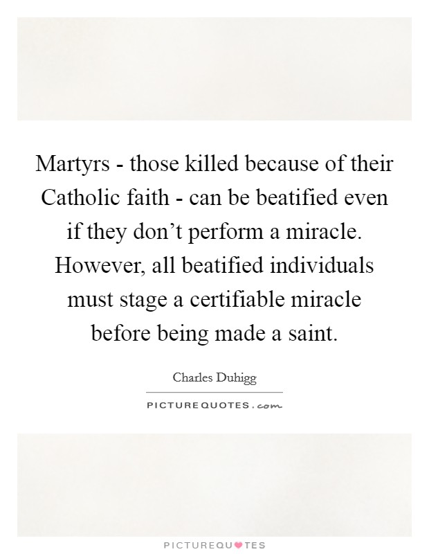 Martyrs - those killed because of their Catholic faith - can be beatified even if they don't perform a miracle. However, all beatified individuals must stage a certifiable miracle before being made a saint Picture Quote #1