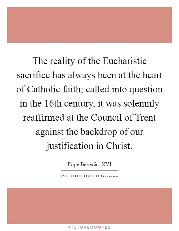 The reality of the Eucharistic sacrifice has always been at the heart of Catholic faith; called into question in the 16th century, it was solemnly reaffirmed at the Council of Trent against the backdrop of our justification in Christ Picture Quote #1
