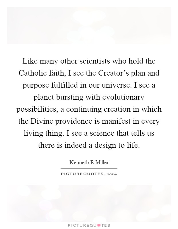 Like many other scientists who hold the Catholic faith, I see the Creator's plan and purpose fulfilled in our universe. I see a planet bursting with evolutionary possibilities, a continuing creation in which the Divine providence is manifest in every living thing. I see a science that tells us there is indeed a design to life Picture Quote #1