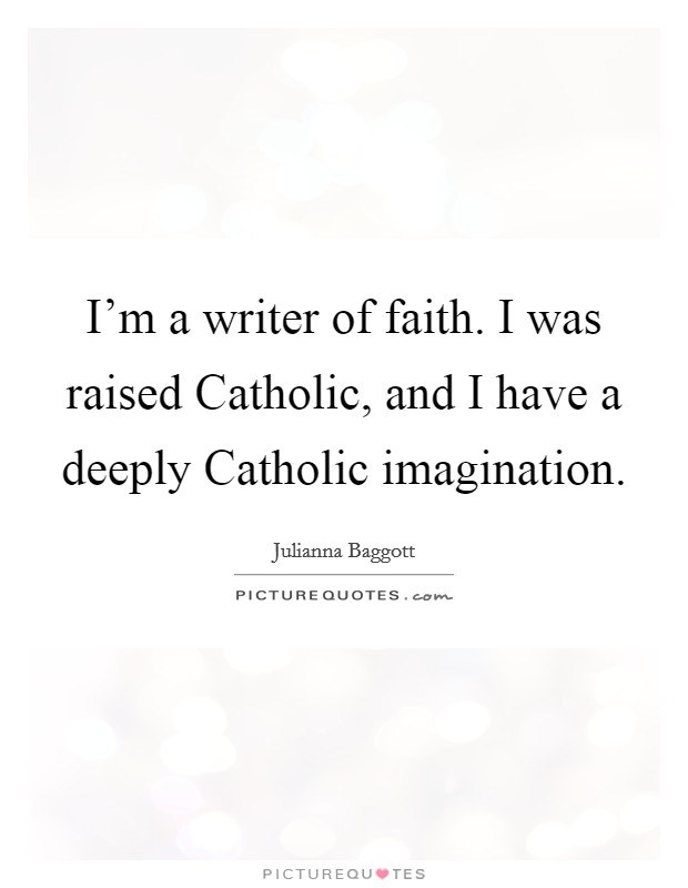 I'm a writer of faith. I was raised Catholic, and I have a deeply Catholic imagination Picture Quote #1