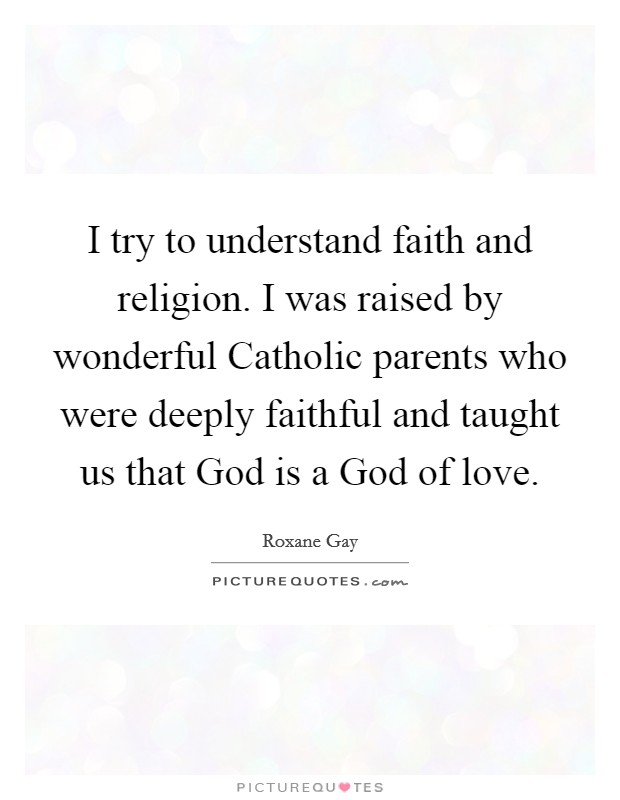 I try to understand faith and religion. I was raised by wonderful Catholic parents who were deeply faithful and taught us that God is a God of love Picture Quote #1