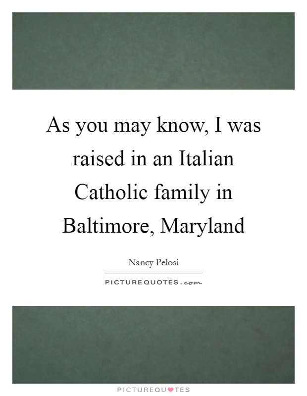 As you may know, I was raised in an Italian Catholic family in Baltimore, Maryland Picture Quote #1