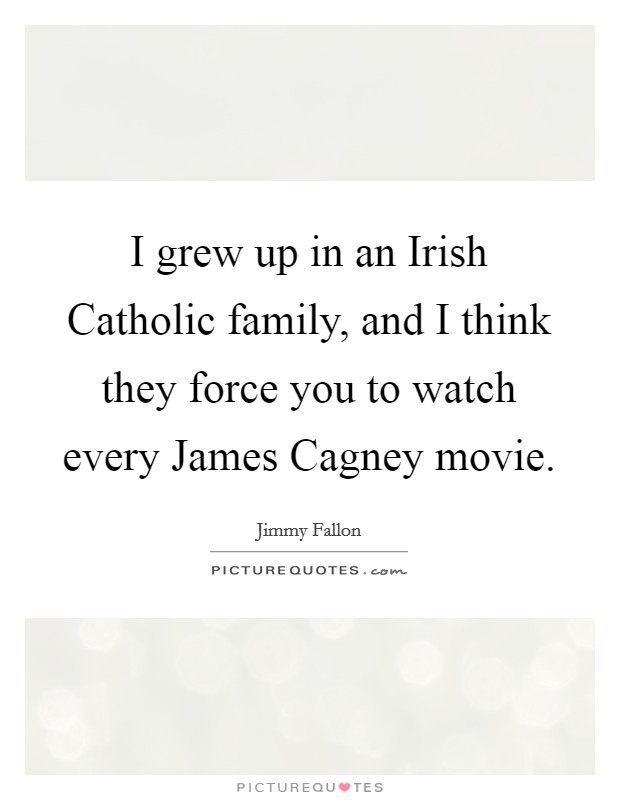 I grew up in an Irish Catholic family, and I think they force you to watch every James Cagney movie Picture Quote #1