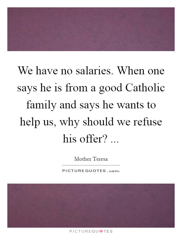 We have no salaries. When one says he is from a good Catholic family and says he wants to help us, why should we refuse his offer?  Picture Quote #1