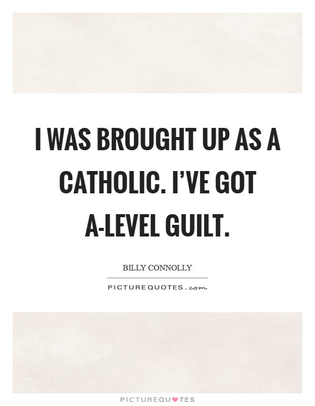I was brought up as a Catholic. I've got A-level guilt Picture Quote #1