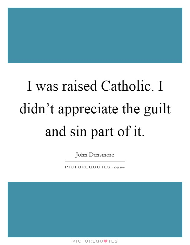 I was raised Catholic. I didn't appreciate the guilt and sin part of it Picture Quote #1