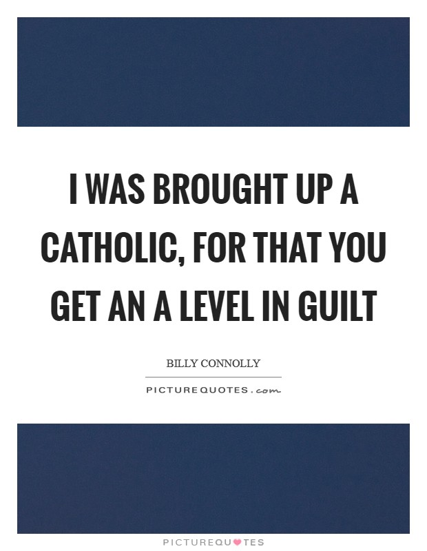 I was brought up a Catholic, for that you get an A level in guilt Picture Quote #1