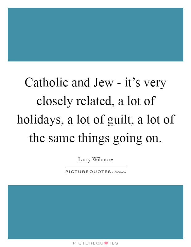 Catholic and Jew - it's very closely related, a lot of holidays, a lot of guilt, a lot of the same things going on Picture Quote #1
