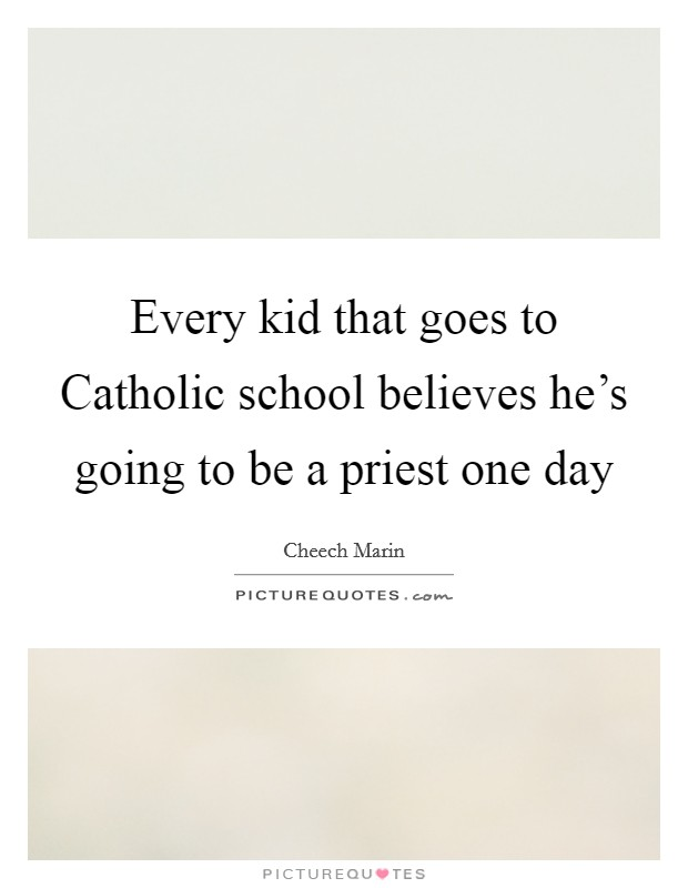Every kid that goes to Catholic school believes he's going to be a priest one day Picture Quote #1