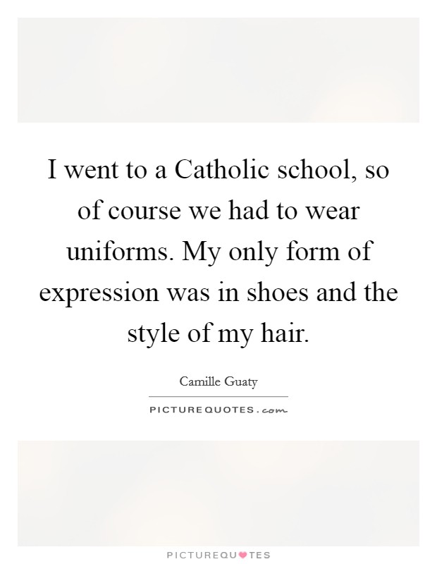 I went to a Catholic school, so of course we had to wear uniforms. My only form of expression was in shoes and the style of my hair Picture Quote #1