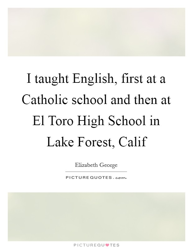 I taught English, first at a Catholic school and then at El Toro High School in Lake Forest, Calif Picture Quote #1