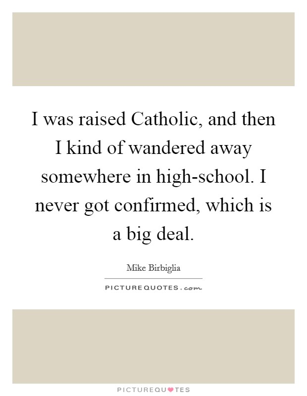 I was raised Catholic, and then I kind of wandered away somewhere in high-school. I never got confirmed, which is a big deal Picture Quote #1