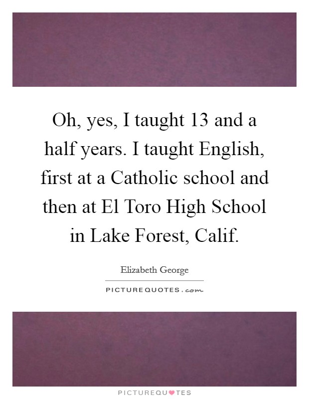 Oh, yes, I taught 13 and a half years. I taught English, first at a Catholic school and then at El Toro High School in Lake Forest, Calif Picture Quote #1