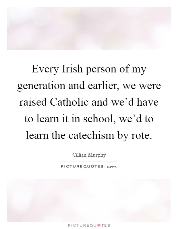 Every Irish person of my generation and earlier, we were raised Catholic and we'd have to learn it in school, we'd to learn the catechism by rote Picture Quote #1