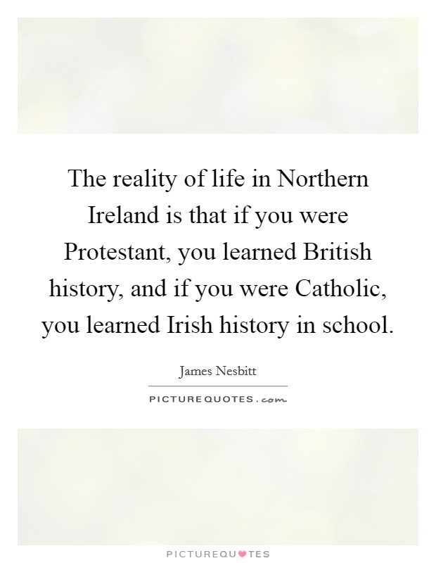 The reality of life in Northern Ireland is that if you were Protestant, you learned British history, and if you were Catholic, you learned Irish history in school Picture Quote #1