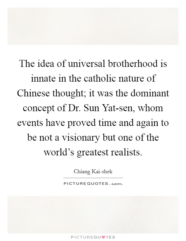 The idea of universal brotherhood is innate in the catholic nature of Chinese thought; it was the dominant concept of Dr. Sun Yat-sen, whom events have proved time and again to be not a visionary but one of the world's greatest realists Picture Quote #1