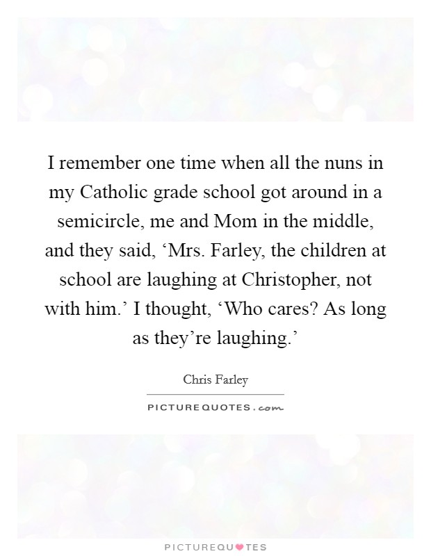 I remember one time when all the nuns in my Catholic grade school got around in a semicircle, me and Mom in the middle, and they said, 'Mrs. Farley, the children at school are laughing at Christopher, not with him.' I thought, 'Who cares? As long as they're laughing.' Picture Quote #1