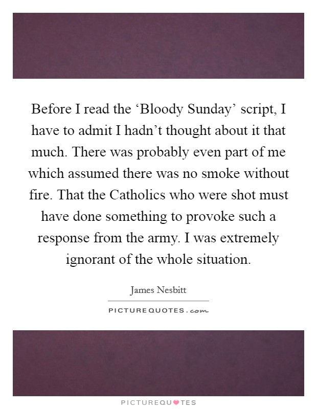 Before I read the 'Bloody Sunday' script, I have to admit I hadn't thought about it that much. There was probably even part of me which assumed there was no smoke without fire. That the Catholics who were shot must have done something to provoke such a response from the army. I was extremely ignorant of the whole situation Picture Quote #1