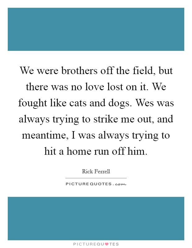 We were brothers off the field, but there was no love lost on it. We fought like cats and dogs. Wes was always trying to strike me out, and meantime, I was always trying to hit a home run off him Picture Quote #1