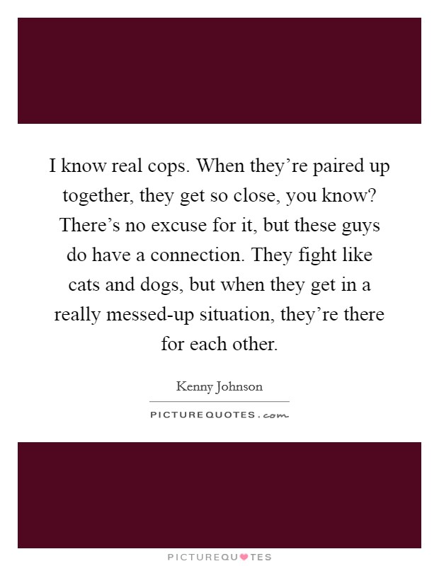 I know real cops. When they're paired up together, they get so close, you know? There's no excuse for it, but these guys do have a connection. They fight like cats and dogs, but when they get in a really messed-up situation, they're there for each other Picture Quote #1