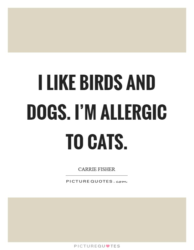 I like birds and dogs. I'm allergic to cats Picture Quote #1