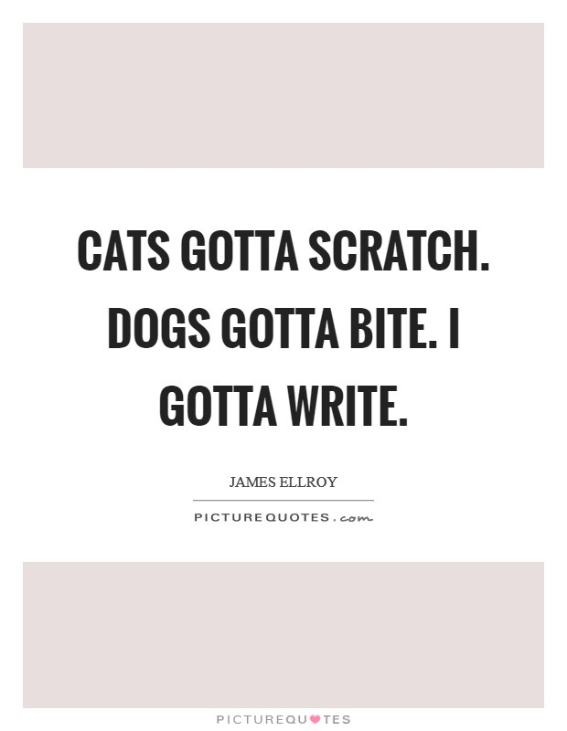 Cats gotta scratch. Dogs gotta bite. I gotta write Picture Quote #1