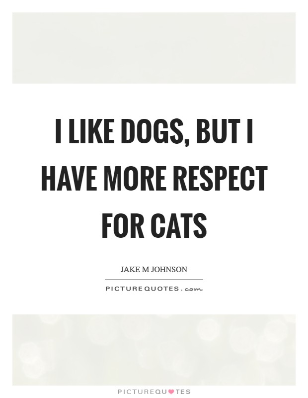 I like dogs, but I have more respect for cats Picture Quote #1