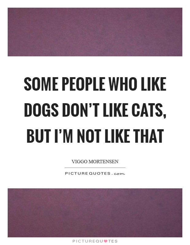 Some people who like dogs don't like cats, but I'm not like that Picture Quote #1