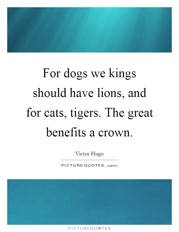 For dogs we kings should have lions, and for cats, tigers. The great benefits a crown Picture Quote #1