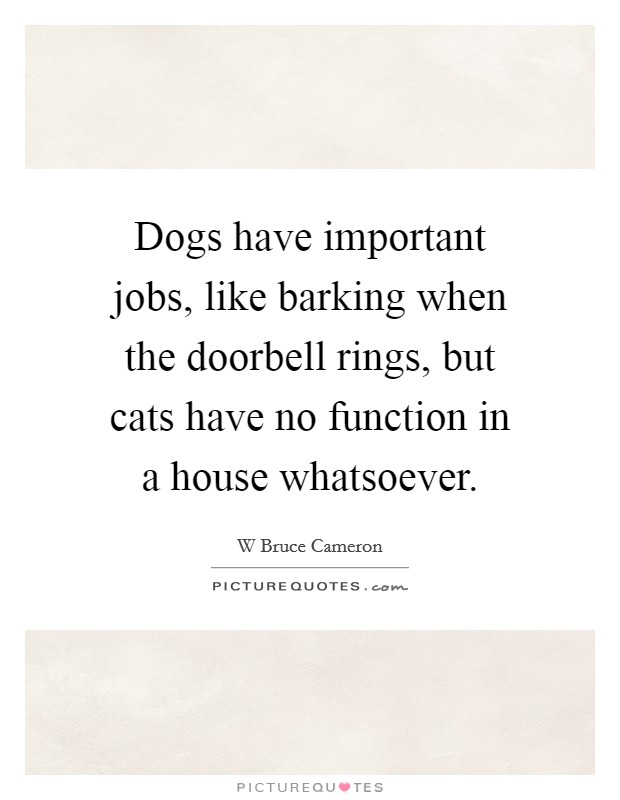 Dogs have important jobs, like barking when the doorbell rings, but cats have no function in a house whatsoever Picture Quote #1