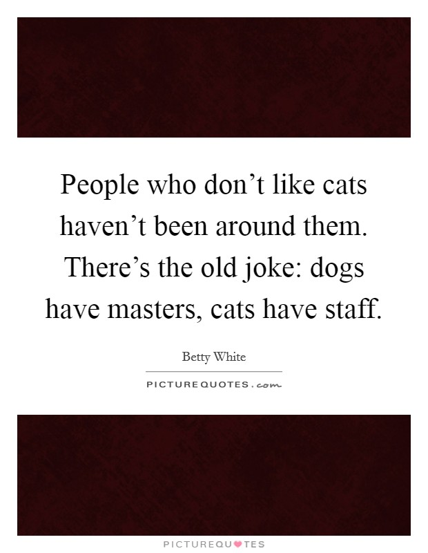 People who don't like cats haven't been around them. There's the old joke: dogs have masters, cats have staff Picture Quote #1