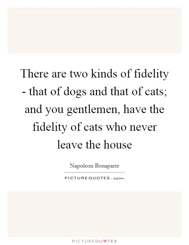 There are two kinds of fidelity - that of dogs and that of cats; and you gentlemen, have the fidelity of cats who never leave the house Picture Quote #1